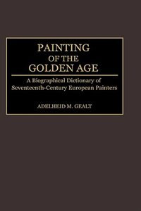 Painting Of The Golden Age: A Biographical Dictionary Of Seventeenth-century European Painters