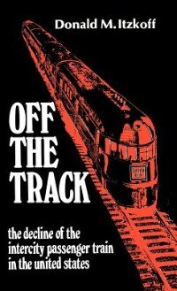 Book Off the Track: The Decline of the Intercity Passenger Train in the United States by Donald M. Itzkoff