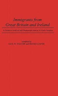 Book Immigrants From Great Britain And Ireland: A Guide To Archival And Manuscript Sources In North… by Jack W. Weaver