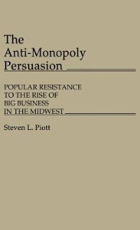 Book The Anti-Monopoly Persuasion: Popular Resistance to the Rise of Big Business in the Midwest by Steven L. Piott