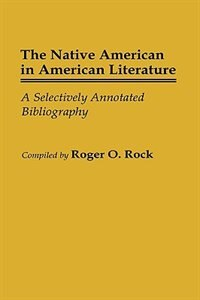 Book The Native American in American Literature: A Selectively Annotated Bibliography by Roger O. Rock
