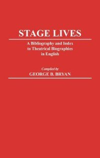 Book Stage Lives: A Bibliography And Index To Theatrical Biographies In English by George B. Bryan