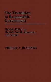 Book The Transition To Responsible Government: British Policy In British North America, 1815-1850 by Phillip A. Buckner