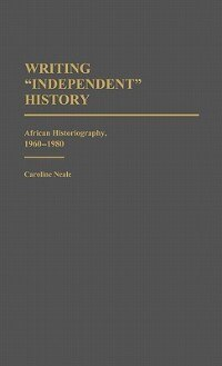 "Book Writing ""Independent"" History: African Historiography, 1960-1980 by Caroline Neale"