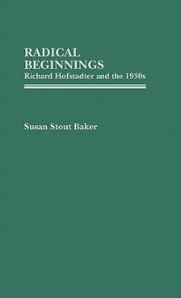 Book Radical Beginnings: Richard Hofstadter And The 1930s by Susan Stout Baker
