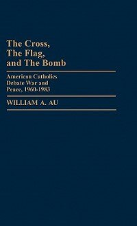 Book The Cross, The Flag, And The Bomb: American Catholics Debate War And Peace, 1960-1983 by William A. Au