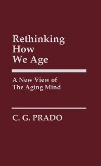 Book Rethinking How We Age: A New View of the Aging Mind by C. G. Prado
