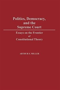 Book Politics, Democracy, And The Supreme Court: Essays On The Frontier Of Constitutional Theory by Arthur Selwyn Miller