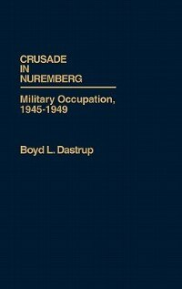 Book Crusade in Nuremberg: Military Occupation, 1945-1949 by Boyd L. Dastrup