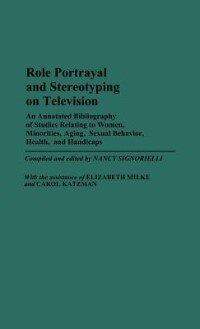 Book Role Portrayal And Stereotyping On Television: An Annotated Bibliography Of Studies Relating To… by Nancy Signorielli