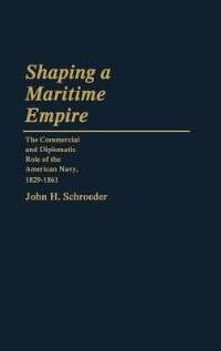 Book Shaping A Maritime Empire: The Commercial And Diplomatic Role Of The American Navy, 1829-1861 by John H. Schroeder