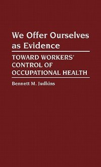 Book We Offer Ourselves As Evidence: Toward Workers' Control of Occupational Health by Bennett M. Judkins