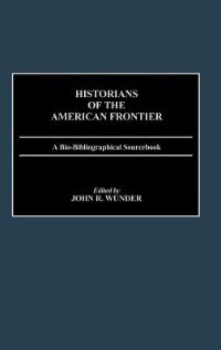 Book Historians of the American Frontier: A Bio-Bibliographical Sourcebook by John R. Wunder