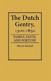 Book The Dutch Gentry, 1500-1650: Family, Faith, And Fortune by Sherrin Marshall