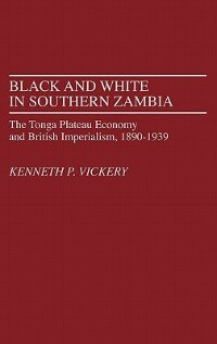 Book Black And White In Southern Zambia: The Tonga Plateau Economy And British Imperialism, 1890-1939 by Kenneth Powers Vickery