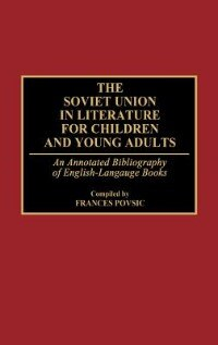 Book The Soviet Union In Literature For Children And Young Adults: An Annotated Bibliography Of English… by Frances F. Povsic
