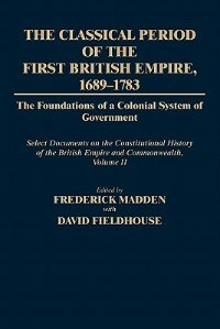 The Classical Period of the First British Empire, 1689-1783: The Foundations of a Colonial System of Government: Select Documents on the Constitutiona by Frederick Madden