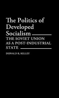 Book The Politics of Developed Socialism: The Soviet Union As a Post-Industrial State by Donald R. Kelley