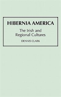 Book Hibernia America: The Irish And Regional Cultures by Dennis Clark