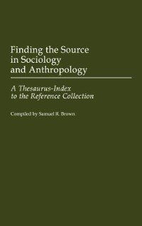Book Finding The Source In Sociology And Anthropology: A Thesaurus-index To The Reference Collection by Samuel R. Brown