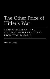Book The Other Price Of Hitler's War: German Military And Civilian Losses Resulting From World War Ii by Martin K. Sorge
