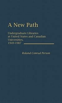 Book A New Path: Undergraduate Libraries At United States And Canadian Universities, 1949-1987 by Roland Conrad Person