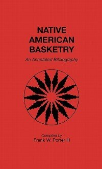 Book Native American Basketry: An Annotated Bibliography by Frank W. Porter