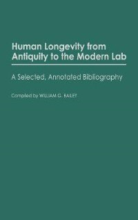 Book Human Longevity from Antiquity to the Modern Lab: A Selected, Annotated Bibliography by William G. Bailey