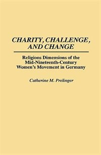 Charity, Challenge, And Change: Religious Dimensions Of The Mid-nineteenth Century Women's Movement…