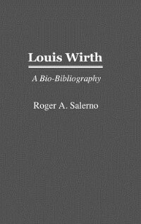 Book Louis Wirth: A Bio-Bibliography by Roger A. Salerno