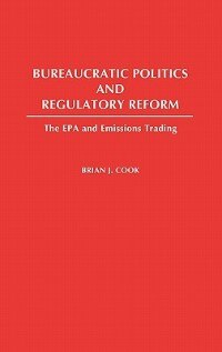 Book Bureaucratic Politics And Regulatory Reform: The Epa And Emissions Trading by Brian J. Cook