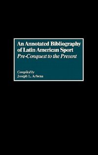 Book An Annotated Bibliography of Latin American Sport: Pre-Conquest to the Present by Joseph L. Arbena