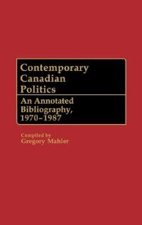Book Contemporary Canadian Politics: An Annotated Bibliography, 1970-1987 by Gregory S. Mahler
