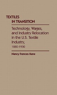 Book Textiles In Transition: Technology, Wages, And Industry Relocation In The U.s. Textile Industry… by Nancy Frances Kane