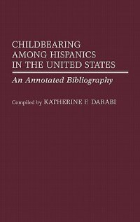 Book Childbearing among Hispanics in the United States: An Annotated Bibliography by Katherine F. Darabi