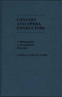 Book Concert And Opera Conductors: A Bibliography Of Biographical Materials by Robert H. Cowden