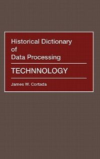 Historical Dictionary of Data Processing: Technology by James W. Cortada
