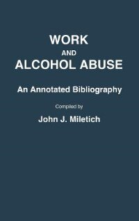 Book Work And Alcohol Abuse: An Annotated Bibliography by John J. Miletich