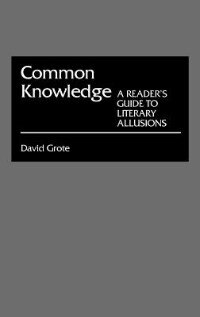 Common Knowledge: A Reader's Guide to Literary Allusions