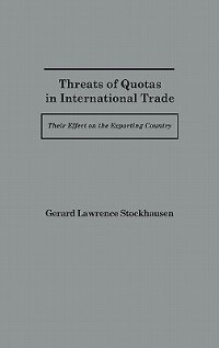 Book Threats Of Quotas In International Trade: Their Effect On The Exporting Country by Gerard Lawrence Stockhausen