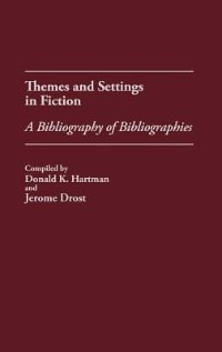 Book Themes And Settings In Fiction: A Bibliography Of Bibliographies by Donald K. Hartman