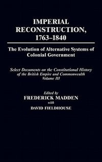 Imperial Reconstruction 1763-1840: The Evolution of Alternative Systems of Colonial Government; Select Documents on the Constitutional by Frederick Madden