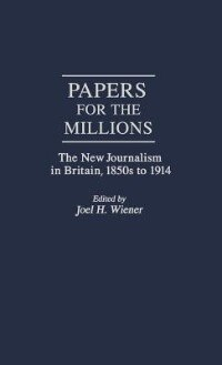 Book Papers for the Millions: The New Journalism in Britain, 1850s to 1914 by Joel H. Wiener