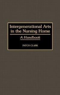 Book Intergenerational Arts in the Nursing Home: A Handbook by Patch Clark