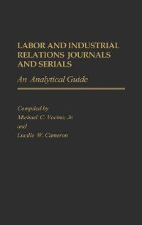 Book Labor And Industrial Relations Journals And Serials: An Analytical Guide by Michael C. Vocino
