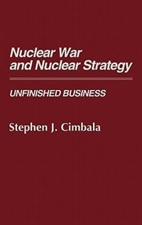 Book Nuclear War And Nuclear Strategy: Unfinished Business by Stephen J. Cimbala