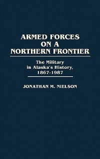 Book Armed Forces on a Northern Frontier: The Military in Alaska's History, 1867-1987 by Jonathan M. Nielson