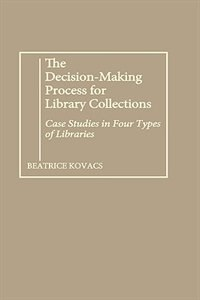 Book The Decision-Making Process for Library Collections: Case Studies in Four Types of Libraries by Beatrice Kovacs