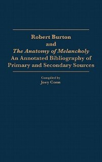 Book Robert Burton And The Anatomy Of Melancholy: An Annotated Bibliography Of Primary And Secondary… by Joey Conn
