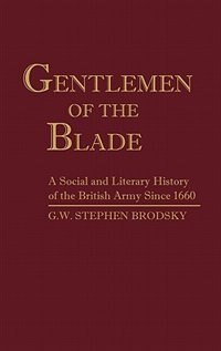 Book Gentlemen Of The Blade: A Social And Literary History Of The British Army Since 1660 by G. W. Stephen Brodsky